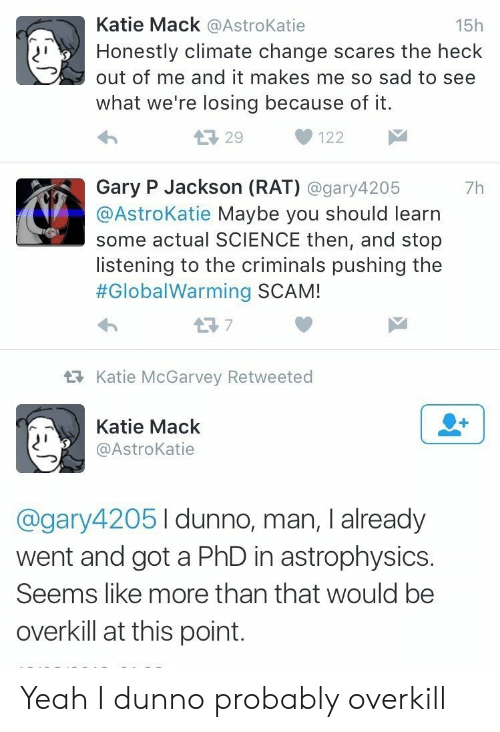 Yeah, Science, and Sad: Katie Mack @AstroKatie  15h  Honestly climate change scares the heck  out of me and it makes me so sad to see  what we're losing because of it.  L29  122  Gary P Jackson (RAT) @gary4205  @AstroKatie Maybe you should learn  some actual SCIENCE then, and stop  listening to the criminals pushing the  #GlobalWarming SCAM!  7h  t7  Katie McGarvey Retweeted  Katie Mack  @AstroKatie  @gary42051dunno, man, I already  went and got a PhD in astrophysics.  Seems like more than that would be  overkill at this point. Yeah I dunno probably overkill