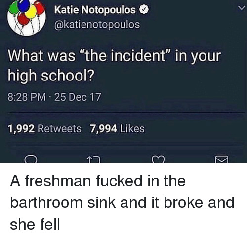 """Funny, School, and High School: Katie Notopoulos  @katienotopoulos  What was """"the incident"""" in your  high school?  8:28 PM 25 Dec 17  1,992 Retweets 7,994 Likes  Cn A freshman fucked in the barthroom sink and it broke and she fell"""