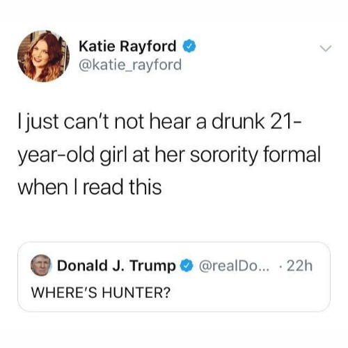 J Trump: Katie Rayford  @katie_rayford  just can't not hear a drunk 21-  year-old girl at her sorority formal  when I read this  Donald J. Trump  @realDo... 22h  WHERE'S HUNTER?