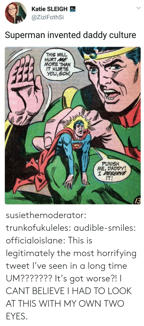 Superman, Tumblr, and Blog: Katie SLEIGH  @ZiziFothSi  Superman invented daddy culture  THIS WILL  HURT ME  MORE THAN  IT HURTS  YOU,SON!  PUNISH  ME, DADODY  IT  13 susiethemoderator: trunkofukuleles:  audible-smiles:  officialoislane: This is legitimately the most horrifying tweet I've seen in a long time  UM??????? It's got worse?!  I CANT BELIEVE I HAD TO LOOK AT THIS WITH MY OWN TWO EYES.