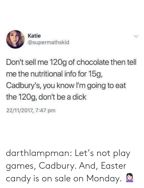 Candy, Easter, and Tumblr: Katie  @supermathskid  Don't sell me 120g of chocolate then tell  me the nutritional info for 15g,  Cadbury's, you know I'm going to eat  the 120g, don't be a dick  22/11/2017, 7:47 pm darthlampman:  Let's not play games, Cadbury. And, Easter candy is on sale on Monday. 🤷🏻‍♀️