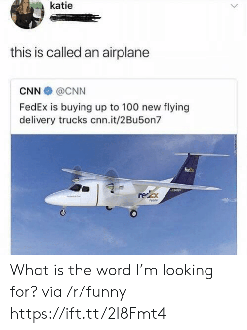is-the-word: katie  this is called an airplane  CNN @CNN  FedEx is buying up to 100 new flying  delivery trucks cnn.it/2Bu5on  Feclix  regex What is the word I'm looking for? via /r/funny https://ift.tt/2I8Fmt4
