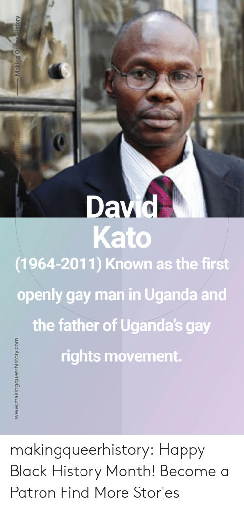 Black History Month, Tumblr, and Black: Kato  (1964-2011) Known as the first  openly gay man in Uganda and  the father of Uganda's gay  rights movement. makingqueerhistory: Happy Black History Month! Become a Patron Find More Stories