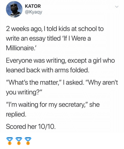 """Funny, School, and Girl: KATOR  @Kyaay  2 weeks ago, I told kids at school to  write an essay titled 'If I Were a  Millionaire.  Everyone was writing, except a girl who  eaned back with arms tolded  """"What's the matter,"""" l asked. """"Why aren't  you writing?""""  """"I'm waiting for my secretary,"""" she  replied  Scored her 10/10 🥇🥇🥇"""