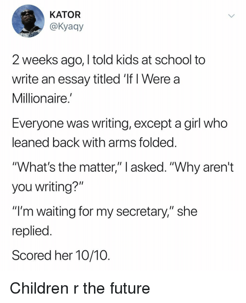 """im waiting: KATOR  @Kyaqy  2 weeks ago, I told kids at school to  write an essay titled If i Were a  Millionaire.  Everyone was writing, except a girl who  leaned back with arms folded  """"What's the matter,"""" l asked. """"Why aren't  you writing?""""  """"I'm waiting for my secretary,"""" she  replied  Scored her 10/10 Children r the future"""