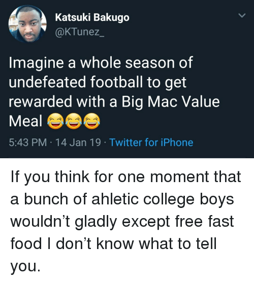 College, Fast Food, and Food: Katsuki Bakugo  @KTunez  Imagine a whole season of  undefeated football to get  rewarded with a Big Mac Value  Meal  5:43 PM 14 Jan 19 Twitter for iPhone If you think for one moment that a bunch of ahletic college boys wouldn't gladly except free fast food I don't know what to tell you.