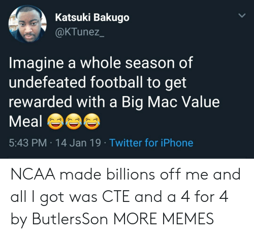 Dank, Football, and Iphone: Katsuki Bakugo  @KTunez  Imagine a whole season of  undefeated football to get  rewarded with a Big Mac Value  Meal  5:43 PM 14 Jan 19 Twitter for iPhone NCAA made billions off me and all I got was CTE and a 4 for 4 by ButlersSon MORE MEMES