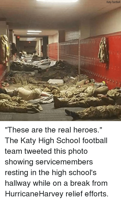 "Football, Memes, and School: Katy Football ""These are the real heroes."" The Katy High School football team tweeted this photo showing servicemembers resting in the high school's hallway while on a break from HurricaneHarvey relief efforts."
