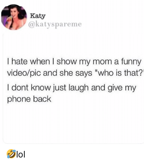 "Funny, Memes, and Phone: Katy  @katyspareme  I hate when I show my mom a funny  video/pic and she says ""who is that?'  I dont know just laugh and give my  phone back 🤣lol"