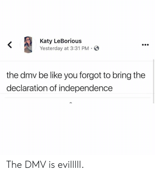 Be Like, Dank, and Dmv: Katy LeBorious  Yesterday at 3:31 PM  the dmv be like you forgot to bring the  declaration of independence The DMV is evilllll.