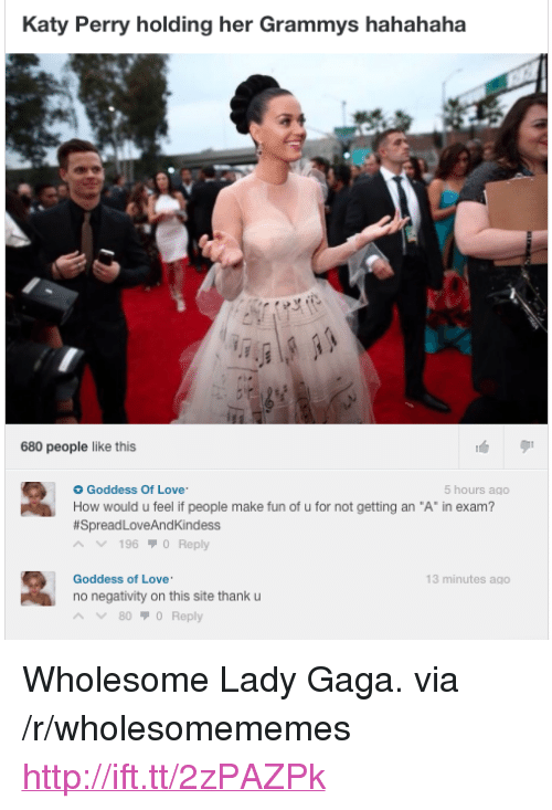 """Grammys, Katy Perry, and Lady Gaga: Katy Perry holding her Grammys hahahaha  680 people like this  Goddess Of Love.  5 hours ago  #SpreadLoveAndKindess  196 70 Reply  Goddess of Love  no negativity on this site thank u  13 minutes ago  800 Reply <p>Wholesome Lady Gaga. via /r/wholesomememes <a href=""""http://ift.tt/2zPAZPk"""">http://ift.tt/2zPAZPk</a></p>"""
