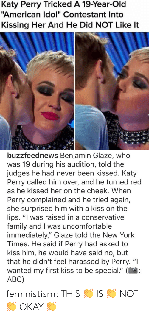 """This Is Not Okay: Katy Perry Tricked A 19-Year-Old  """"American Idol"""" Contestant Into  Kissing Her And He Did NOT Like It   buzzfeednews Benjamin Glaze, whoo  was 19 during his audition, told the  judges he had never been kissed. Katy  Perry called him over, and he turned red  as he kissed her on the cheek. When  Perry complained and he tried again,  she surprised him with a kiss on the  lips. """"I was raised in a conservative  family and I was uncomfortable  immediately,"""" Glaze told the New York  Times. He said if Perry had asked to  kiss him, he would have said no, but  that he didn't feel harassed by Perry. """"I  wanted my first kiss to be special."""" (  ABC) feministism:  THIS 👏 IS 👏 NOT 👏 OKAY 👏"""