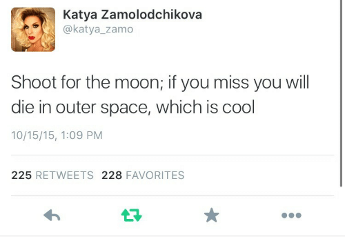 Cool, Moon, and Space: Katya Zamolodchikova  @katya_zamo  Shoot for the moon; if you miss you will  die in outer space, which is cool  10/15/15, 1:09 PM  225 RETWEETS 228 FAVORITES