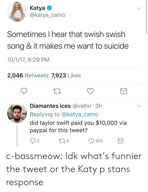 Swish: KatyaO  @katya_zamo  Sometimes I hear that swish swish  song & it makes me want to suicide  10/1/17, 8:29 PM  2,046 Retweets 7,923 Likes  Diamantes ices @valtxr 3h  Replying to @katya_zamo  did taylor swift paid you $10,000 via  paypal for this tweet?  92  04  O 103 c-bassmeow:  Idk what's funnier the tweet or the Katy p stans response