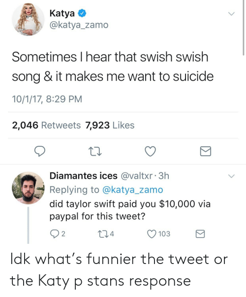 Swish: KatyaO  @katya_zamo  Sometimes I hear that swish swish  song & it makes me want to suicide  10/1/17, 8:29 PM  2,046 Retweets 7,923 Likes  Diamantes ices @valtxr 3h  Replying to @katya_zamo  did taylor swift paid you $10,000 via  paypal for this tweet?  92  04  O 103 Idk what's funnier the tweet or the Katy p stans response