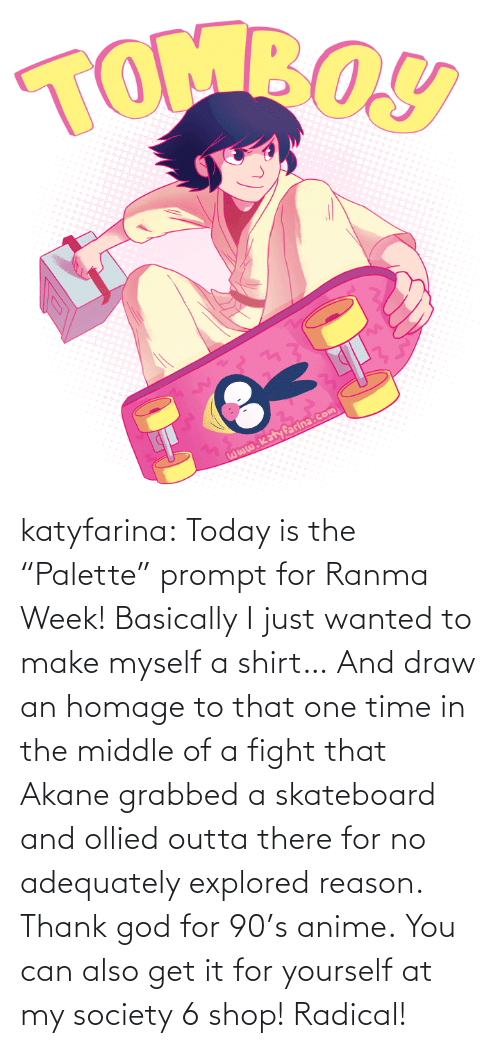 "One Time: katyfarina:  Today is the ""Palette"" prompt for Ranma Week! Basically I just wanted to make myself a shirt… And draw an homage to that one time in the middle of a fight that Akane grabbed a skateboard and ollied outta there for no adequately explored reason. Thank god for 90's anime. You can also get it for yourself at my society 6 shop! Radical!"