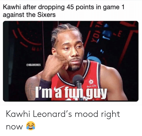 Life, Mood, and Nba: Kawhi after dropping 45 points in game 1  against the Sixers  @NBAMEMES  I'm'a fun guy  Sun Life Kawhi Leonard's mood right now 😂