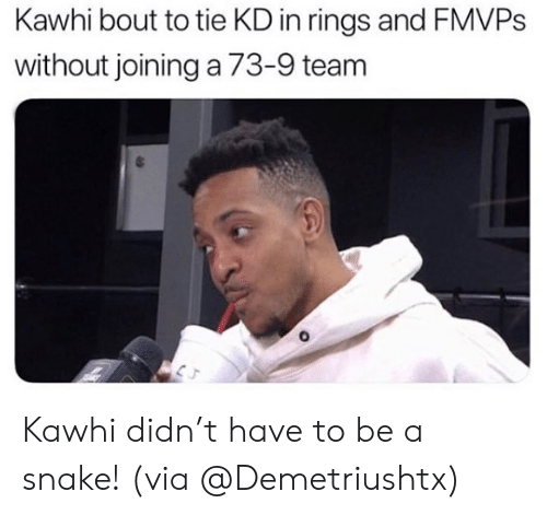 Nba, Snake, and Team: Kawhi bout to tie KD in rings and FMVPS  without joining a 73-9 team Kawhi didn't have to be a snake!  (via @Demetriushtx)