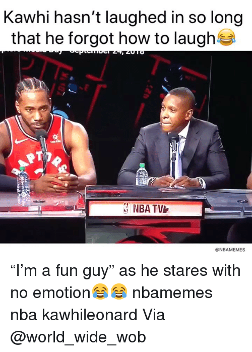 "Basketball, Nba, and Sports: Kawhi hasn't laughed in so long  that he forgot how to laugh  15%  NBA TV  @NBAMEMES ""I'm a fun guy"" as he stares with no emotion😂😂 nbamemes nba kawhileonard Via @world_wide_wob"