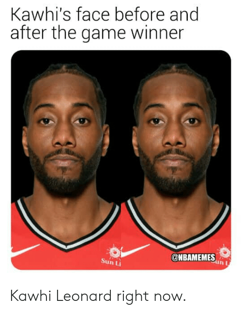 Nba, The Game, and Kawhi Leonard: Kawhi's face before and  after the game winner  @NBAMEMESn  in I  Sun Li Kawhi Leonard right now.