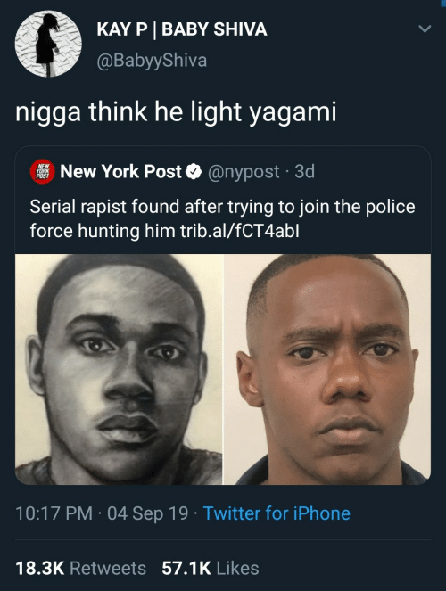 Trib: KAY P BABY SHIVA  @BabyyShiva  nigga think he light yagami  NEW  YORK  POST  New York Post  @nypost 3d  .  Serial rapist found after trying to join the police  force hunting him trib.al/fCT4abl  10:17 PM 04 Sep 19 Twitter for iPhone  .  18.3K Retweets 57.1K Likes