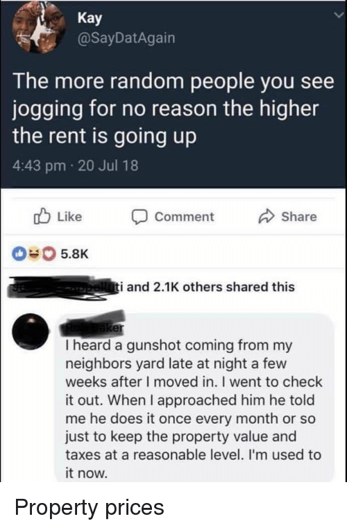 He Does It: Kay  @SayDatAgain  The more random people you see  jogging for no reason the higher  the rent is going up  4:43 pm 20 Jul 18  Comment  Share  #0 5.8K  i and 2.1K others shared this  er  I heard a gunshot coming from my  neighbors yard late at night a few  weeks after I moved in. I went to check  it out. When I approached him he told  me he does it once every month or so  just to keep the property value and  taxes at a reasonable level. I'm used to  it now. Property prices