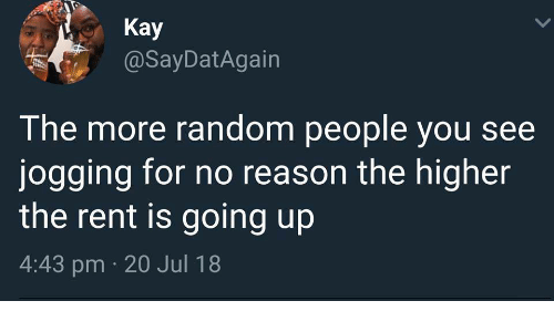 Reason, Rent, and Random: Kay  @SayDatAgain  The more random people you see  jogging for no reason the higher  the rent is going up  4:43 pm 20 Jul 18