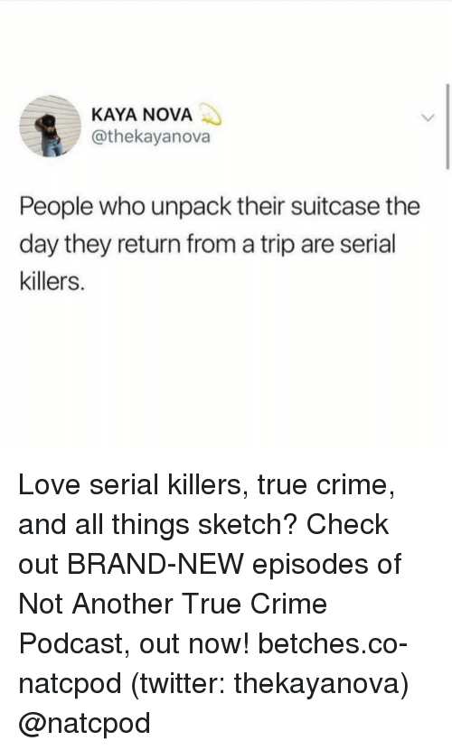 kaya: KAYA NOVA  @thekayanova  People who unpack their suitcase the  day they return from a trip are serial  killers. Love serial killers, true crime, and all things sketch? Check out BRAND-NEW episodes of Not Another True Crime Podcast, out now! betches.co-natcpod (twitter: thekayanova) @natcpod