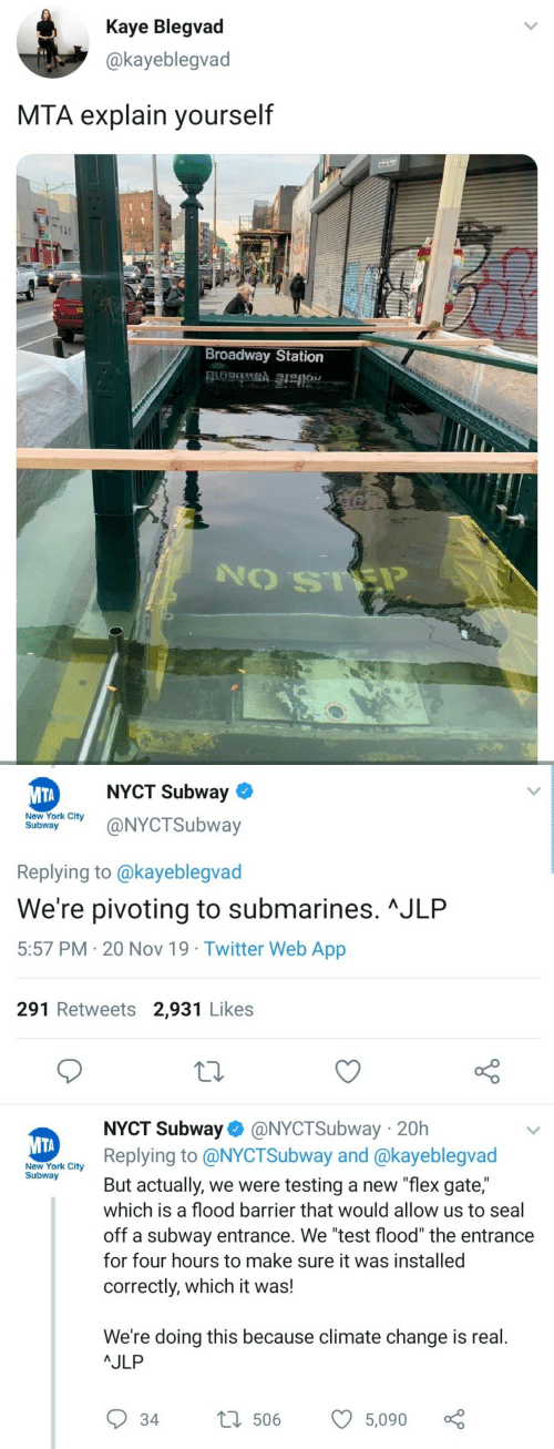 "York City: Kaye Blegvad  @kayeblegvad  MTA explain yourself  Broadway Station   NYCT Subway  МТА  New York City  Subway  @NYCTSubway  Replying to @kayeblegvad  We're pivoting to submarines. ^JLP  5:57 PM 20 Nov 19 Twitter Web App  291 Retweets 2,931 Likes  NYCT Subway @NYCTSubway 20h  Replying to @NYCTSubway and @kayeblegvad  МТА  New York City  Subway  But actually, we were testing a new ""flex gate,""  which is a flood barrier that would allow us to seal  off a subway entrance. We ""test flood"" the entrance  for four hours to make sure it was installed  correctly, which it was!  We're doing this because climate change is real.  AJLP  L506  34  5,090"