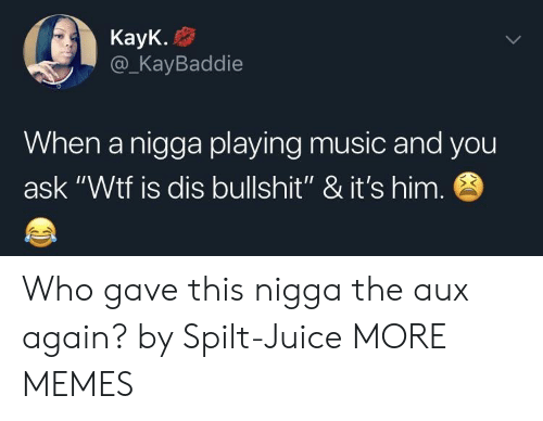 """Dank, Juice, and Memes: KayK.  @_KayBaddie  When a nigga playing music and you  ask """"Wtf is dis bullshit"""" & it's him Who gave this nigga the aux again? by Spilt-Juice MORE MEMES"""