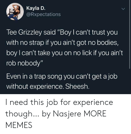 "Bodies , Dank, and Memes: Kayla D.  Rxpectations  Tee Grizzley said ""Boy I can't trust you  with no strap if you ain't got no bodies,  boy l can't take you on no lick if you ain'1t  rob nobody""  Even in a trap song you can't get a job  without experience. Sheesh I need this job for experience though… by Nasjere MORE MEMES"