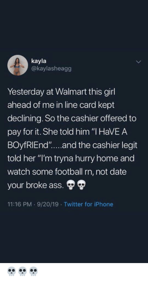 "legit: kayla  @kaylasheagg  Yesterday at Walmart this girl  ahead of me in line card kept  declining. So the cashier offered to  pay for it. She told him ""I HaVEA  BOyfRIEnd""....and the cashier legit  told her ""I'm tryna hurry home and  watch some football rn, not date  your broke ass.  11:16 PM 9/20/19 Twitter for iPhone 💀💀💀"