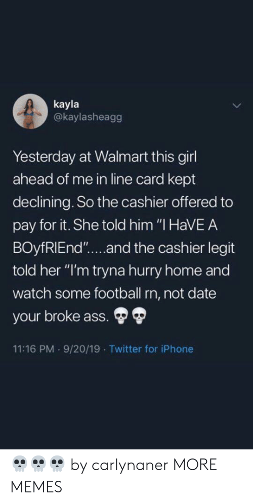 """Ass, Dank, and Football: kayla  @kaylasheagg  Yesterday at Walmart this girl  ahead of me in line card kept  declining. So the cashier offered to  pay for it. She told him """"I HaVEA  BOyfRIEnd""""....and the cashier legit  told her """"I'm tryna hurry home and  watch some football rn, not date  your broke ass.  11:16 PM 9/20/19 Twitter for iPhone 💀💀💀 by carlynaner MORE MEMES"""
