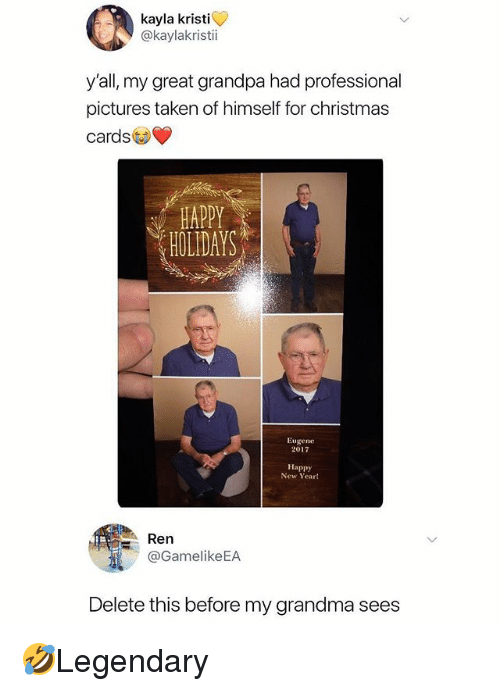 christmas cards: kayla kristi  @kaylakristi  y'all, my great grandpa had professional  pictures taken of himself for christmas  cards  HAPPY  HOLIDAYS  Eugene  2017  Happy  New Yeart  : Ren  @GamelikeEA  Delete this before my grandma sees 🤣Legendary