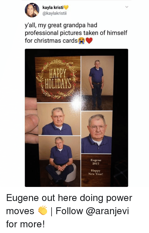 christmas cards: kayla kristi  @kaylakristii  y'all, my great grandpa had  professional pictures taken of himself  for christmas cards  HAPPY  HOLIDAYS  Eugene  2017  Happy  New Year! Eugene out here doing power moves 👏 | Follow @aranjevi for more!
