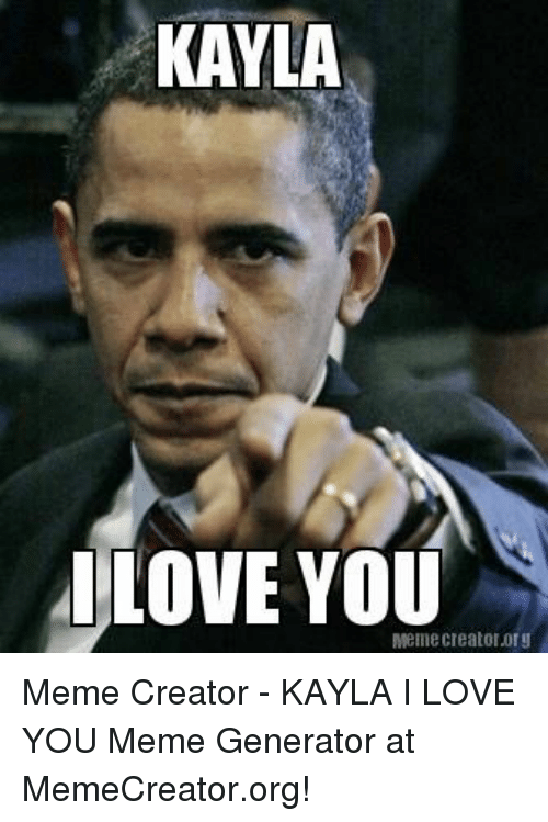 Love, Meme, and I Love You: KAYLA  LOVE YOU  Meme creatororg Meme Creator - KAYLA I LOVE YOU Meme Generator at MemeCreator.org!