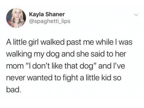 """Bad, Girl, and Spaghetti: Kayla Shaner  @spaghetti_ lips  A little girl walked past me while I was  walking my dog and she said to her  mom """"l don't like that dog"""" and I've  never wanted to fight a little kid so  bad."""