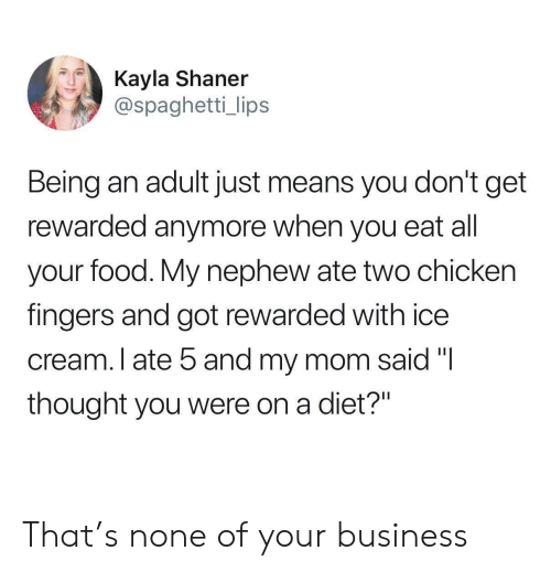 """Kayla: Kayla Shaner  @spaghetti_ lips  Being an adult just means you don't get  rewarded anymore when you eat all  your food. My nephew ate two chicken  fingers and got rewarded with ice  cream. I ate 5 and my mom said """"I  thought you were on a diet?"""" That's none of your business"""