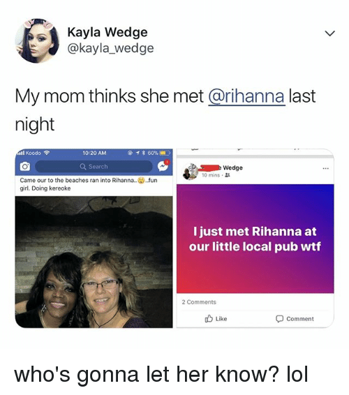Lol, Rihanna, and Wtf: Kayla Wedge  @kayla_wedge  My mom thinks she met @rihanna last  night  ill Koodo令  10:20 AM  Q Search  Wedge  10 mins .  Came our to the beaches ran into Rihanna.  girl. Doing kereoke  .fun  I just met Rihanna at  our little local pub wtf  2 Comments  Like  Comment who's gonna let her know? lol