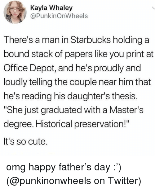 """Cute, Memes, and Omg: Kayla Whaley  @PunkinOnWheels  There's a man in Starbucks holding a  bound stack of papers like you print at  Office Depot, and he's proudly and  loudly telling the couple near him that  he's reading his daughter's thesis  """"She just graduated with a Master's  degree. Historical preservation!""""  It's so cute. omg happy father's day :') (@punkinonwheels on Twitter)"""