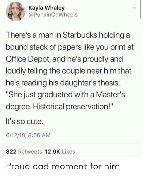 "Cute, Dad, and Starbucks: Kayla Whaley  @PunkinOnWheels  There's a man in Starbucks holding a  bound stack of papers like you print at  Office Depot, and he's proudly and  loudly telling the couple near him that  he's reading his daughter's thesis.  ""She just graduated with a Master's  degree. Historical preservation!""  It's so cute.  6/12/18, 8:56 AM  822 Retweets 12.9K Likes Proud dad moment for him"