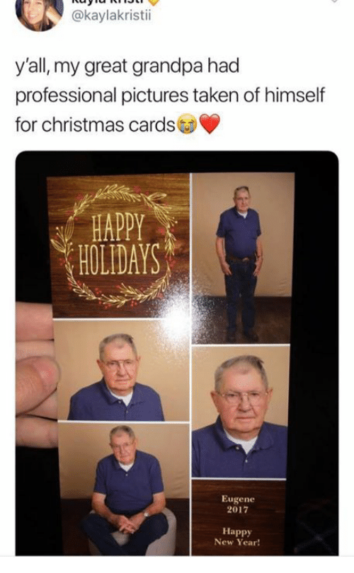 christmas cards: @kaylakristii  y'all, my great grandpa had  professional pictures taken of himself  for christmas cards  HAPPY  HOLIDAYS  Eugene  2017  Happy  New Year!