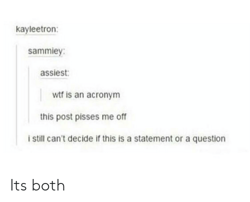 Questioningly: kayleetron:  sammiey:  assiest:  wtf is an acronym  this post pisses me of  i still can't decide if this is a statement or a question Its both