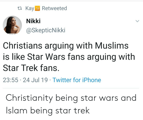Iphone, Star Trek, and Star Wars: KayRetweeted  Nikki  @SkepticNikki  dact com 24  Christians arguing with Muslims  is like Star Wars fans arguing with  Star Trek fans.  23:55 24 Jul 19 Twitter for iPhone Christianity being star wars and Islam being star trek