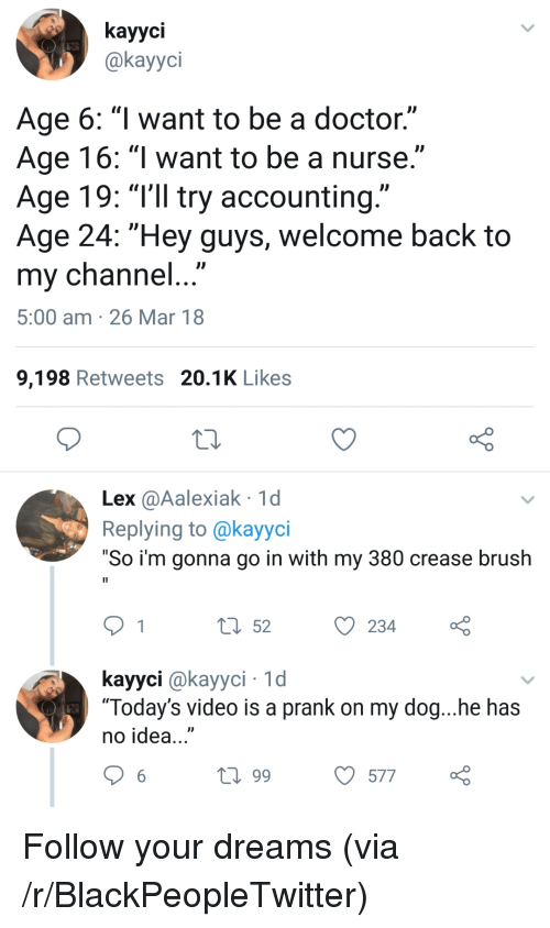 "Blackpeopletwitter, Doctor, and Prank: kayyci  @kayyci  Age 6: ""l want to be a doctor.""  Age 16: ""l want to be a nurse.""  Age 19: ""T'll try accounting.""  Age 24: ""Hey guys, welcome back to  my channel...  5:00 am 26 Mar 18  9,198 Retweets 20.1K Likes  Lex @Aalexiak 1d  Replying to @kayyci  ""So i'm gonna go in with my 380 crease brush  t 52234  kayyci @kayyci 1d  ""Today's video is a prank on my dog...he has  no idea...""  t0 99  577 <p>Follow your dreams (via /r/BlackPeopleTwitter)</p>"