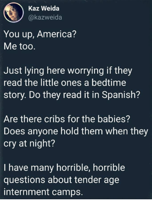 America, Memes, and Spanish: Kaz Weida  @kazweida  You up, America?  Me too.  Just lying here worrying if they  read the little ones a bedtime  story. Do they read it in Spanish?  Are there cribs for the babies?  Does anyone hold them when they  cry at night?  I have many horrible, horrible  questions about tender age  internment camps.