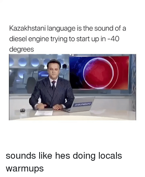 Diesel, Girl Memes, and Kazakhstani: Kazakhstani language is the sound of a  diesel engine trying to start up in-40  degrees sounds like hes doing locals warmups