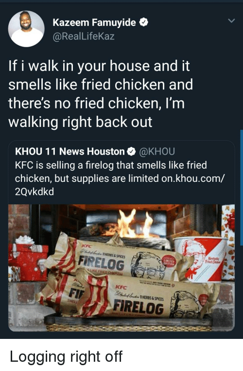 It Smells: Kazeem Famuyide *  @RealLifeKaz  If i walk in your house and it  smells like fried chicken and  theres no fried chicken, I'm  walking right back out  KHOU 11 News Houston @KHOU  KFC is selling a firelog that smells like fried  chicken, but supplies are limited on.khou.com/  2Qvkdkd  AHERES&SPICES  A FİRELOG  LIKE  KFC  HERES & SPICES  FIRELOG Logging right off