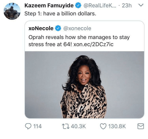 Oprah Winfrey, Free, and How: Kazeem Famuyide@RealLifekK.... 23h  Step 1: have a billion dollar:s  xoNecole @xonecole  Oprah reveals how she manages to stay  stress free at 64! xon.ec/2DCz7ic  114  t, 40.3K  130.8K