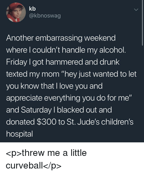 """Children's Hospital: kb  @kbnoswag  Another embarrassing weekend  where l couldn't handle my alcohol  Friday I got hammered and drunk  texted my mom """"hey just wanted to let  you know that I love you and  appreciate everything you do for me""""  and Saturday I blacked out and  donated $300 to St. Jude's children's  hospital <p>threw me a little curveball</p>"""